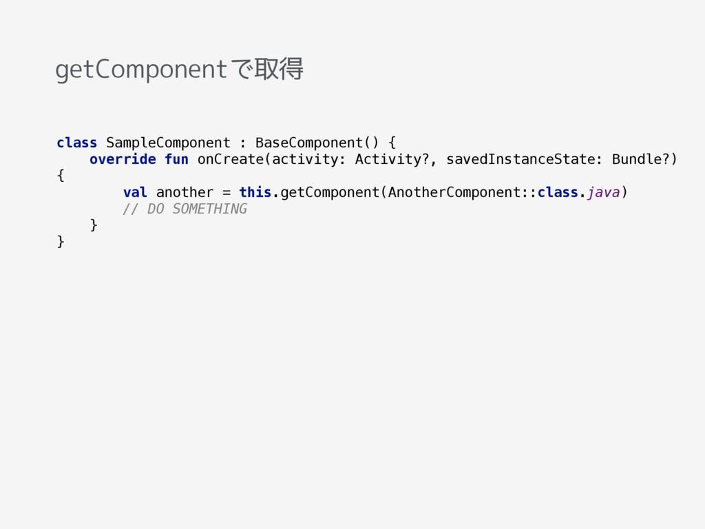 getComponentで取得 class SampleComponent : BaseCom...