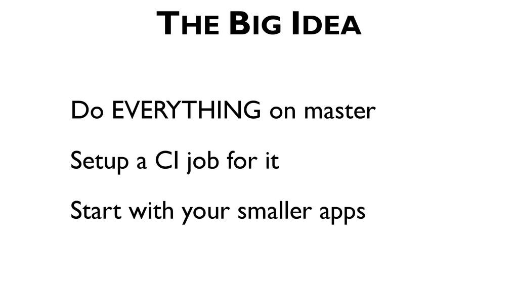 Do EVERYTHING on master Setup a CI job for it S...
