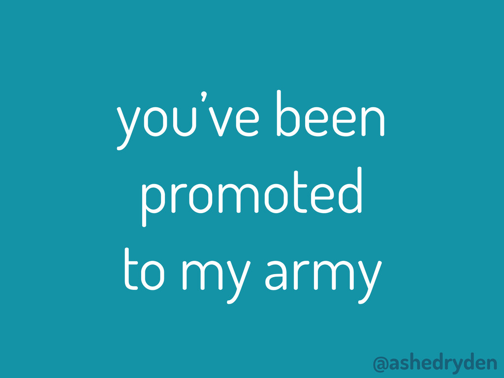 @ashedryden you've been promoted to my army