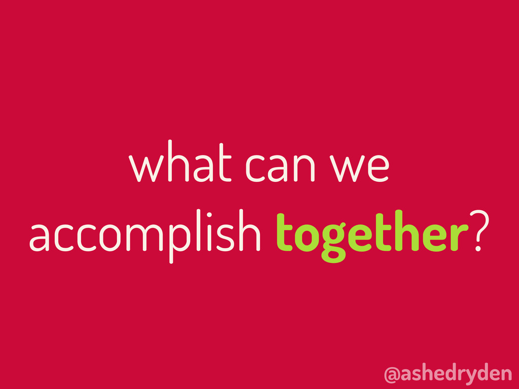 @ashedryden what can we accomplish together?