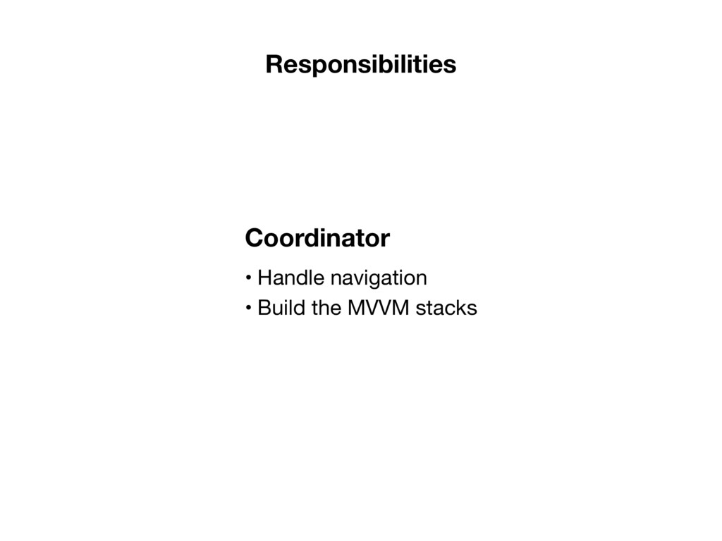• Handle navigation  • Build the MVVM stacks Co...