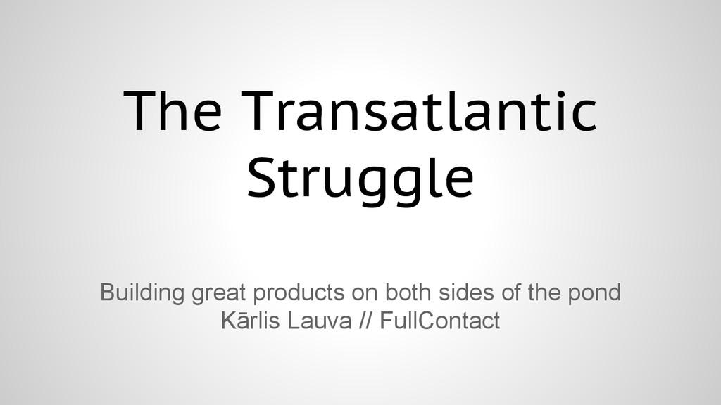 The Transatlantic Struggle Building great produ...