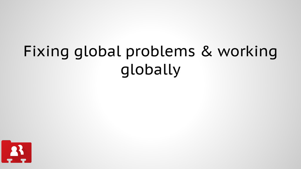 Fixing global problems & working globally