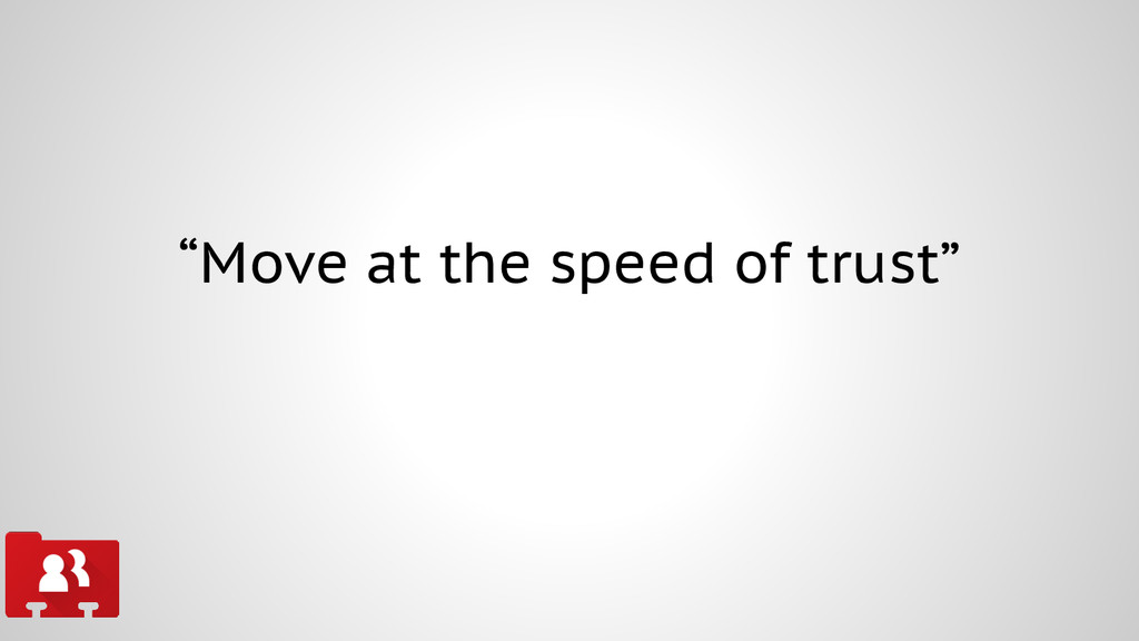 """""""Move at the speed of trust"""""""