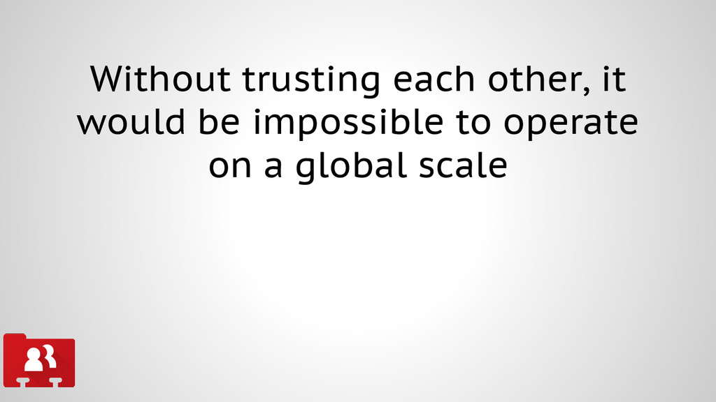 Without trusting each other, it would be imposs...