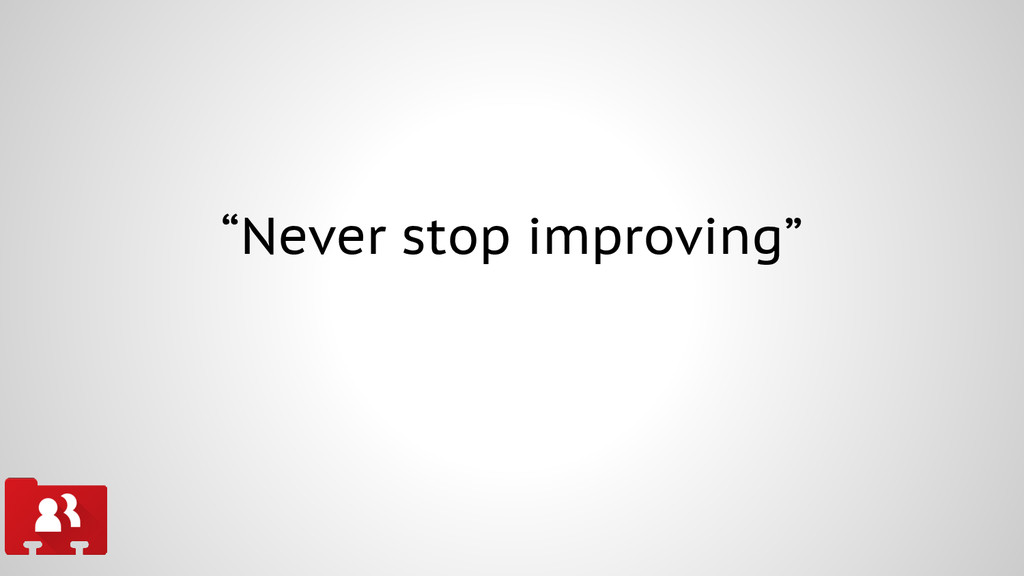 """Never stop improving"""