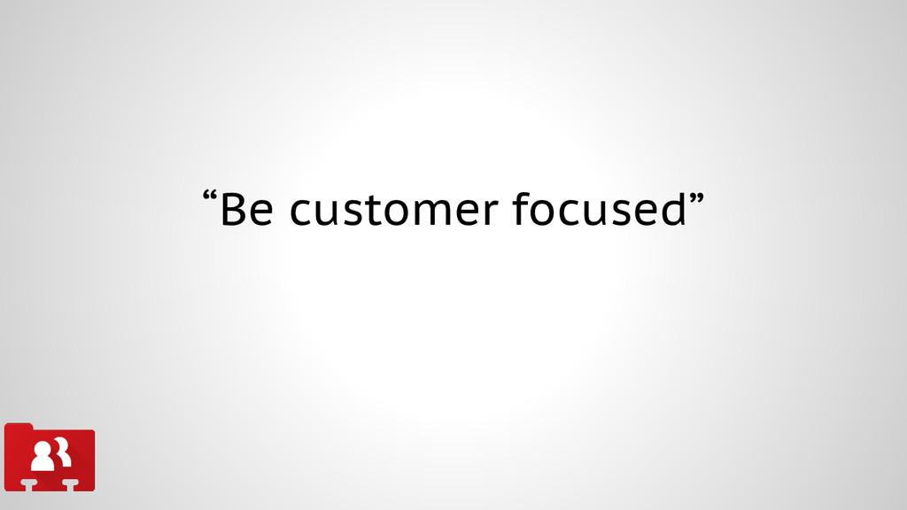 """Be customer focused"""