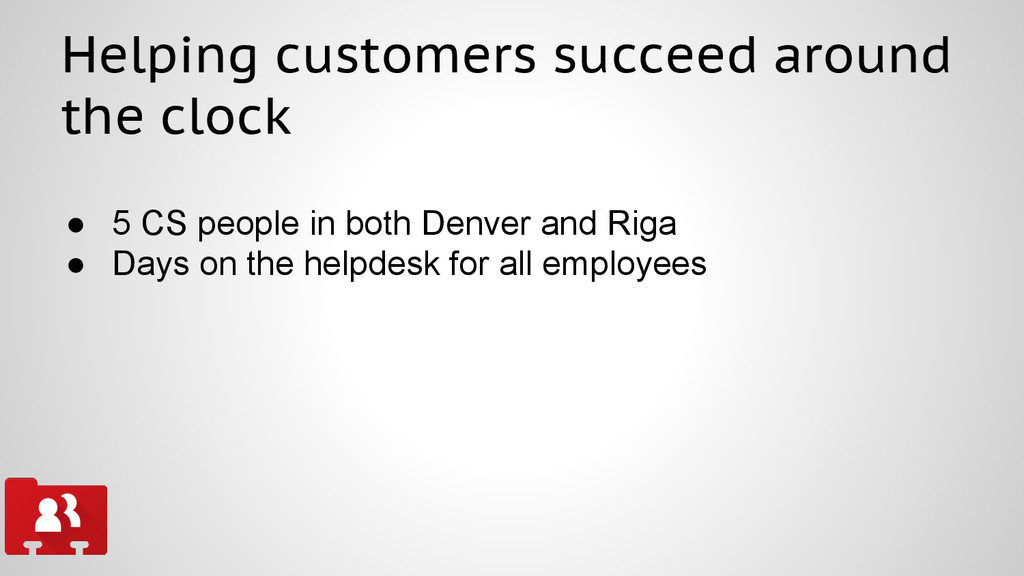 Helping customers succeed around the clock ● 5 ...