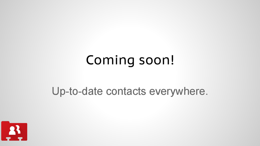 Coming soon! Up-to-date contacts everywhere.