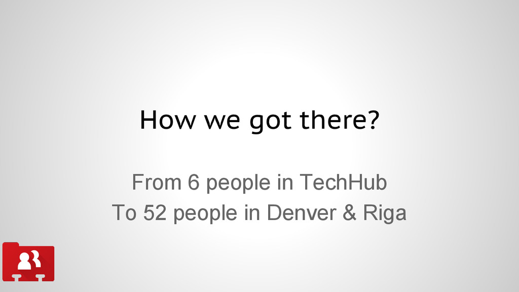 How we got there? From 6 people in TechHub To 5...