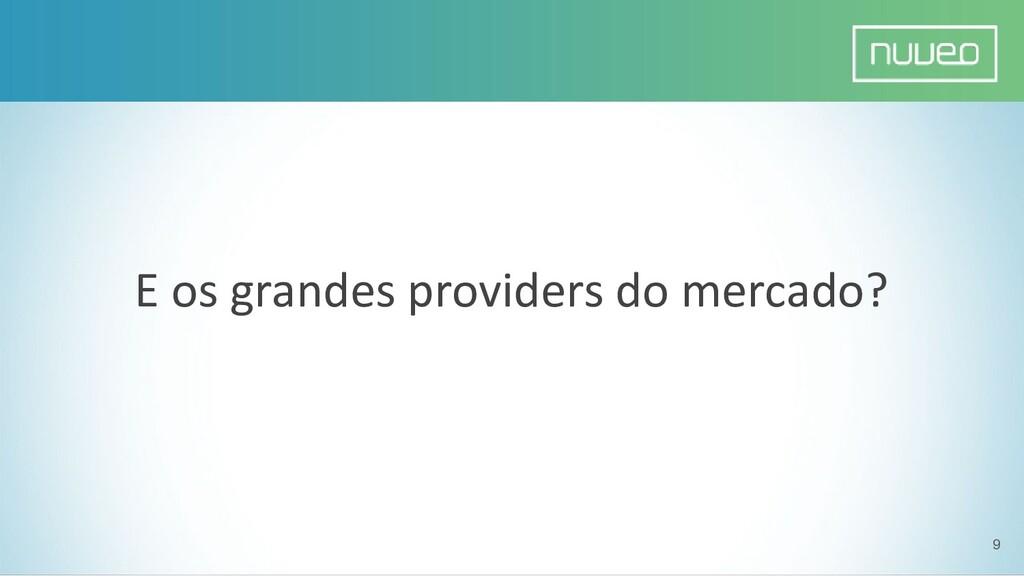 9 E os grandes providers do mercado?