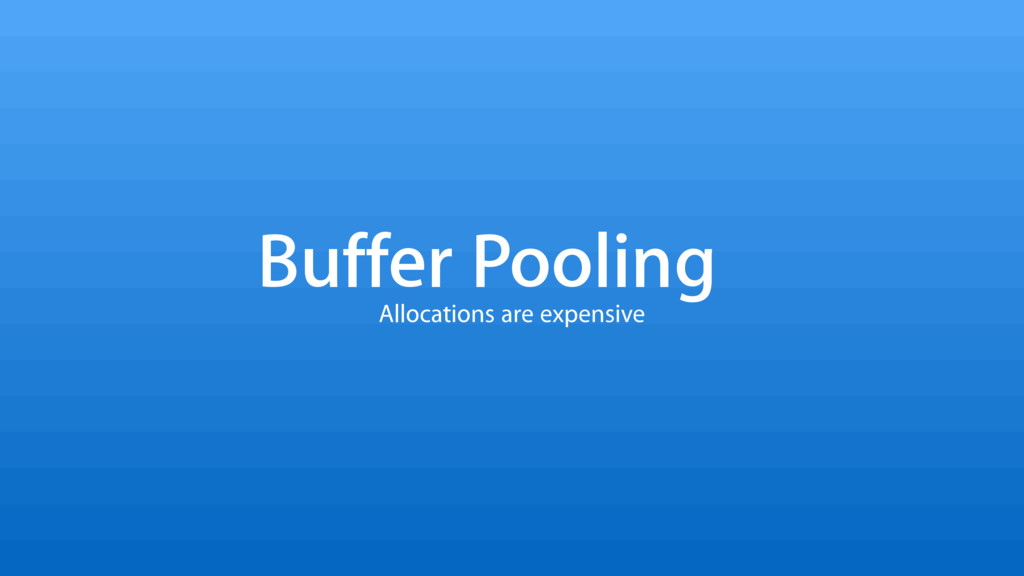 Buffer Pooling Allocations are expensive