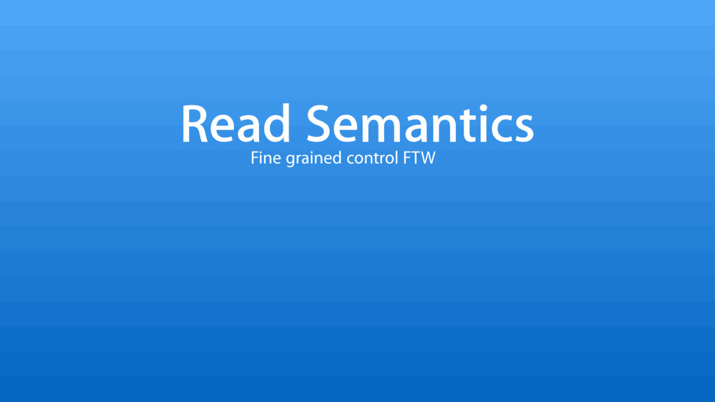 Read Semantics Fine grained control FTW