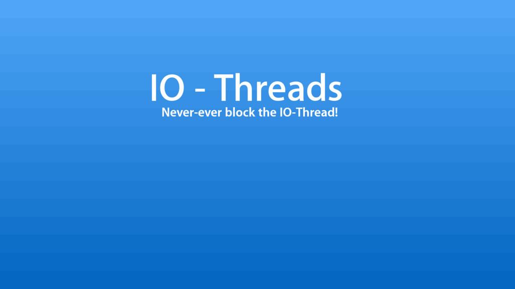 IO - Threads Never-ever block the IO-Thread!