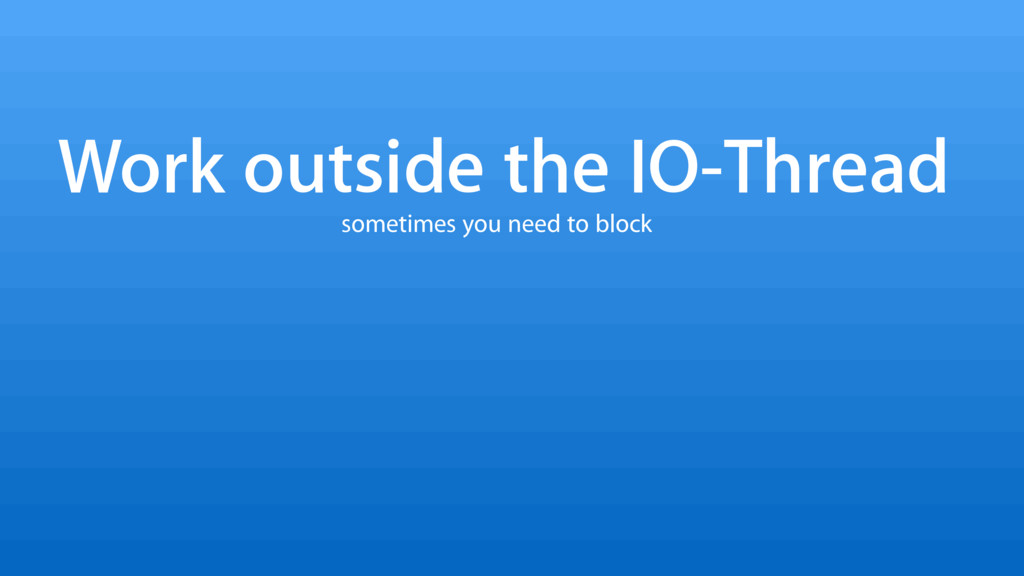 Work outside the IO-Thread sometimes you need t...
