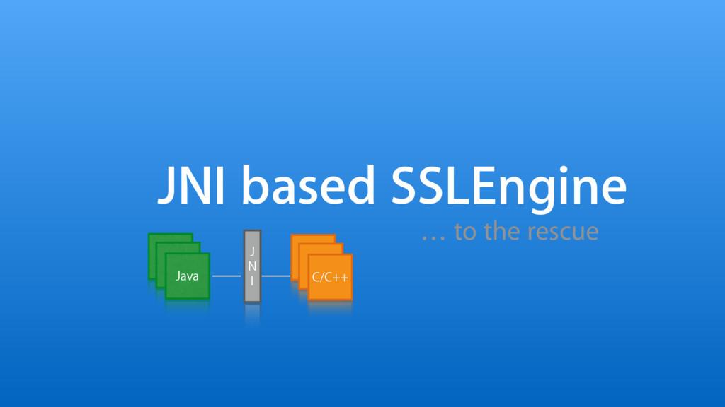 JNI based SSLEngine … to the rescue J N I C/C++...
