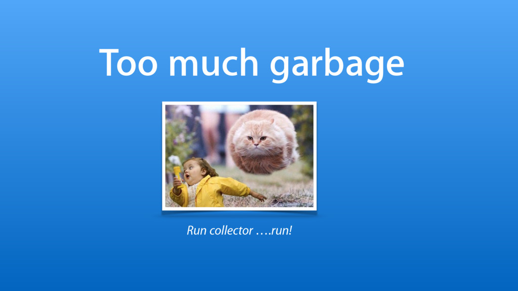 Too much garbage Run collector ….run!