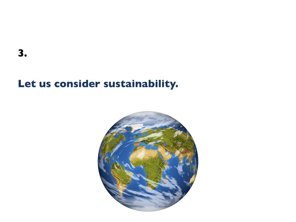 3.    Let us consider sustainability.