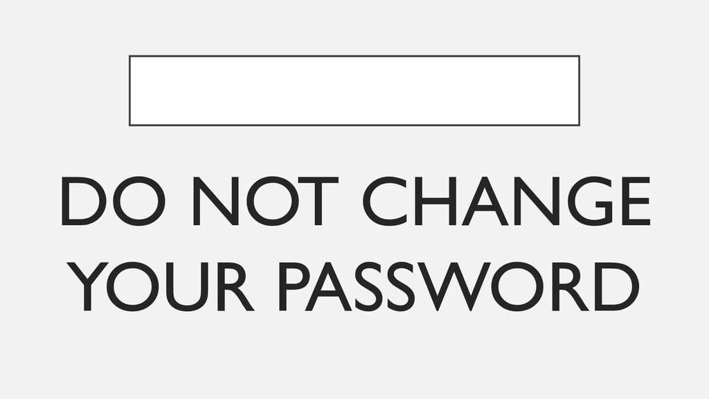 DO NOT CHANGE YOUR PASSWORD