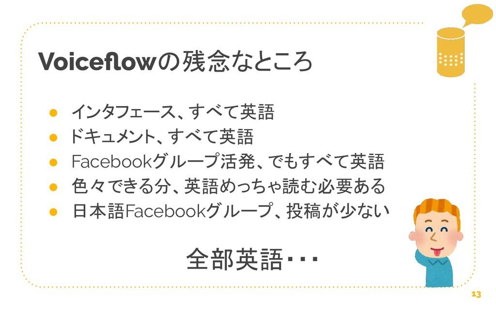 Voiceflowの残念なところ 13 ● インタフェース、すべて英語 ● ドキュメント、すべて...