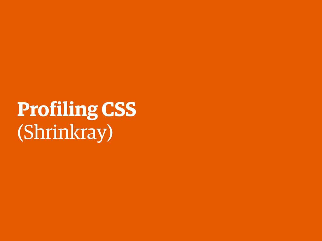 Profiling CSS (Shrinkray)