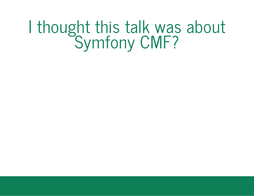 I thought this talk was about Symfony CMF?