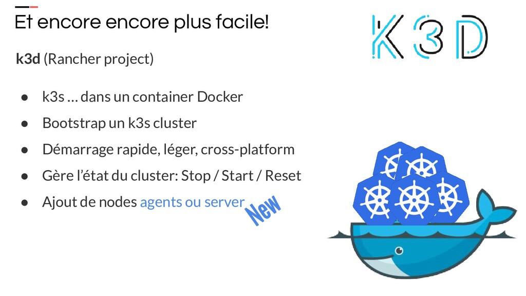 k3d (Rancher project) ● k3s … dans un container...