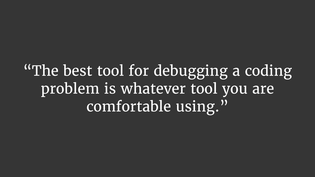 """The best tool for debugging a coding problem i..."