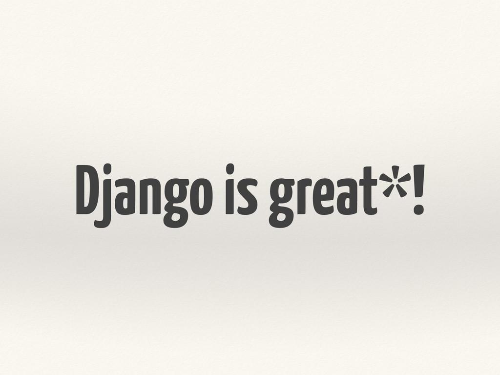 Django is great*!