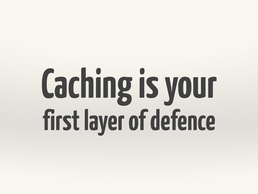 first layer of defence Caching is your