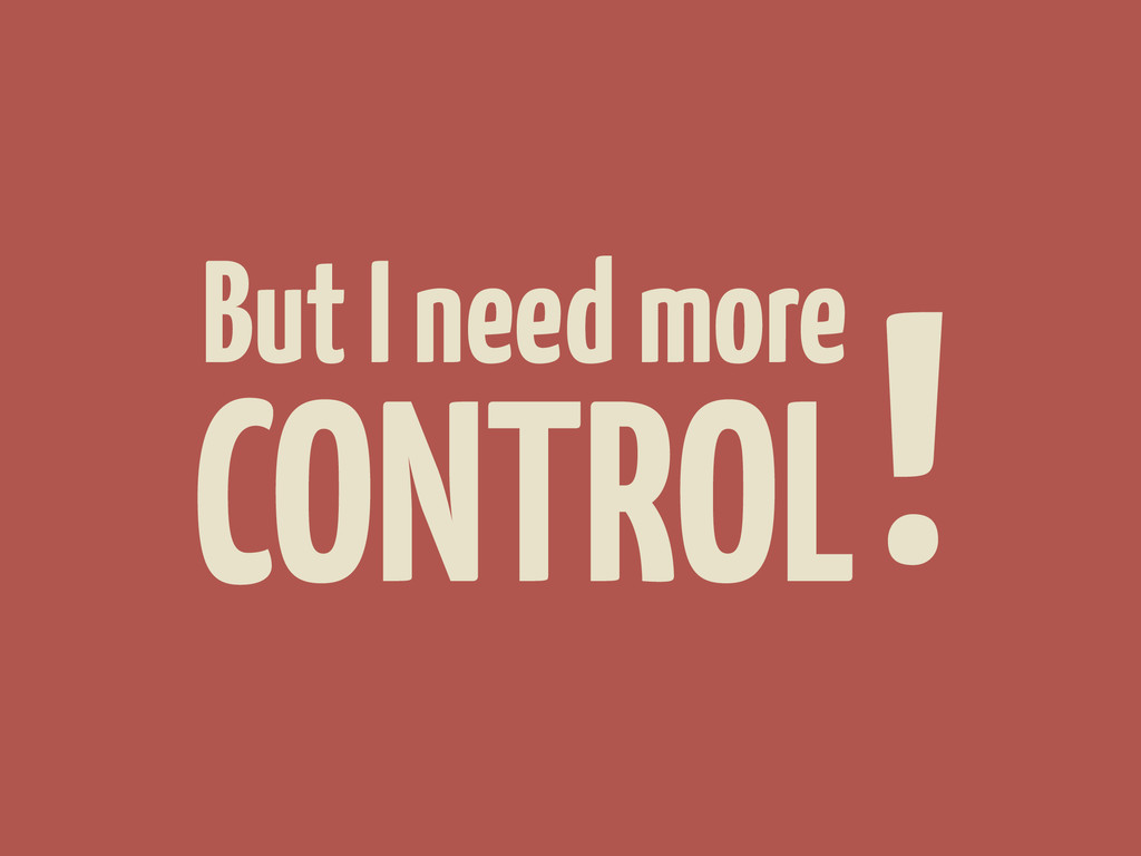 CONTROL But I need more !
