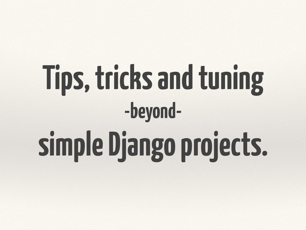 Tips, tricks and tuning -beyond- simple Django ...