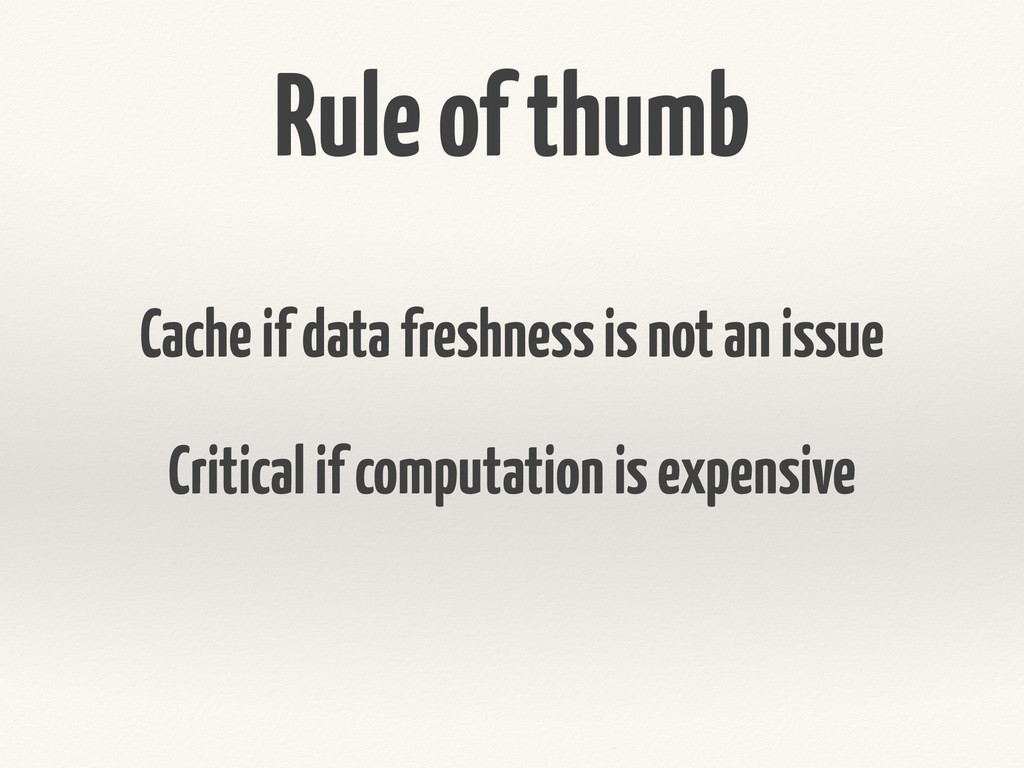 Rule of thumb Cache if data freshness is not an...