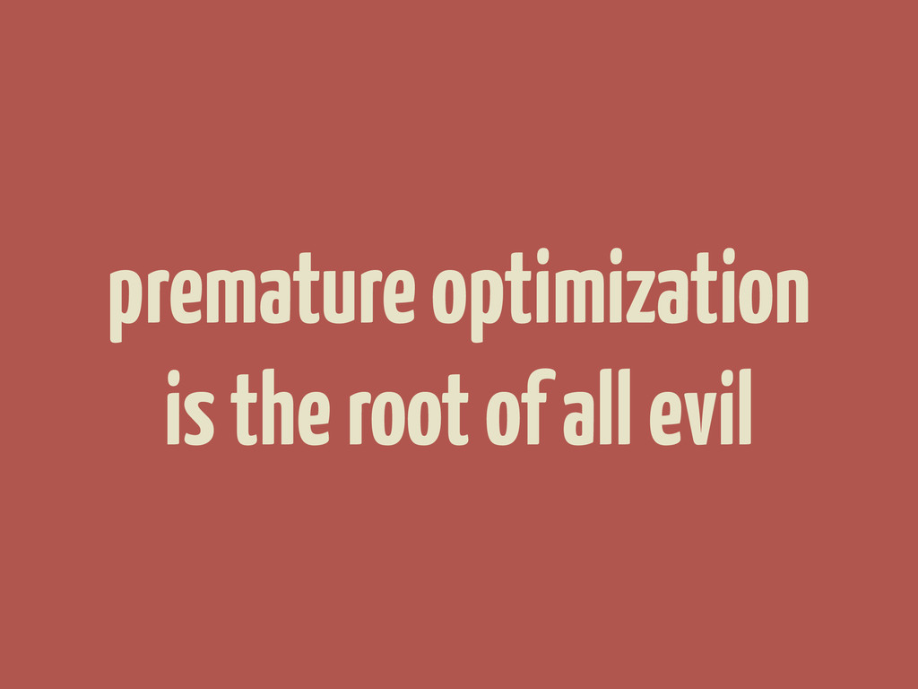 premature optimization is the root of all evil