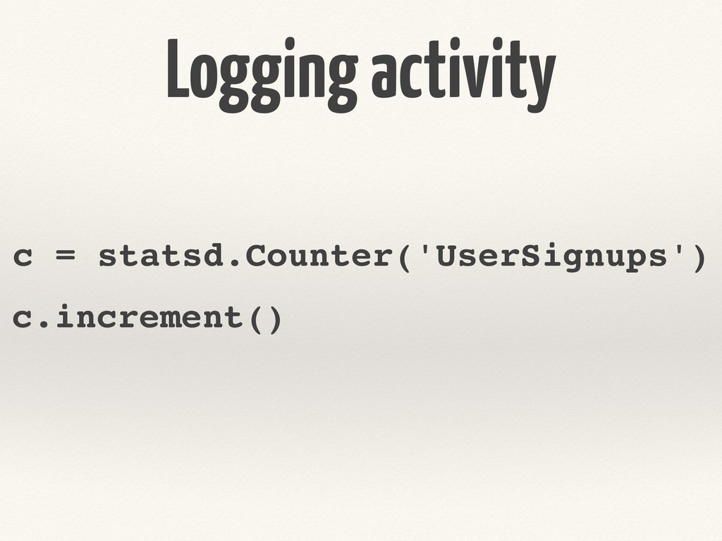 Logging activity c = statsd.Counter('UserSignup...