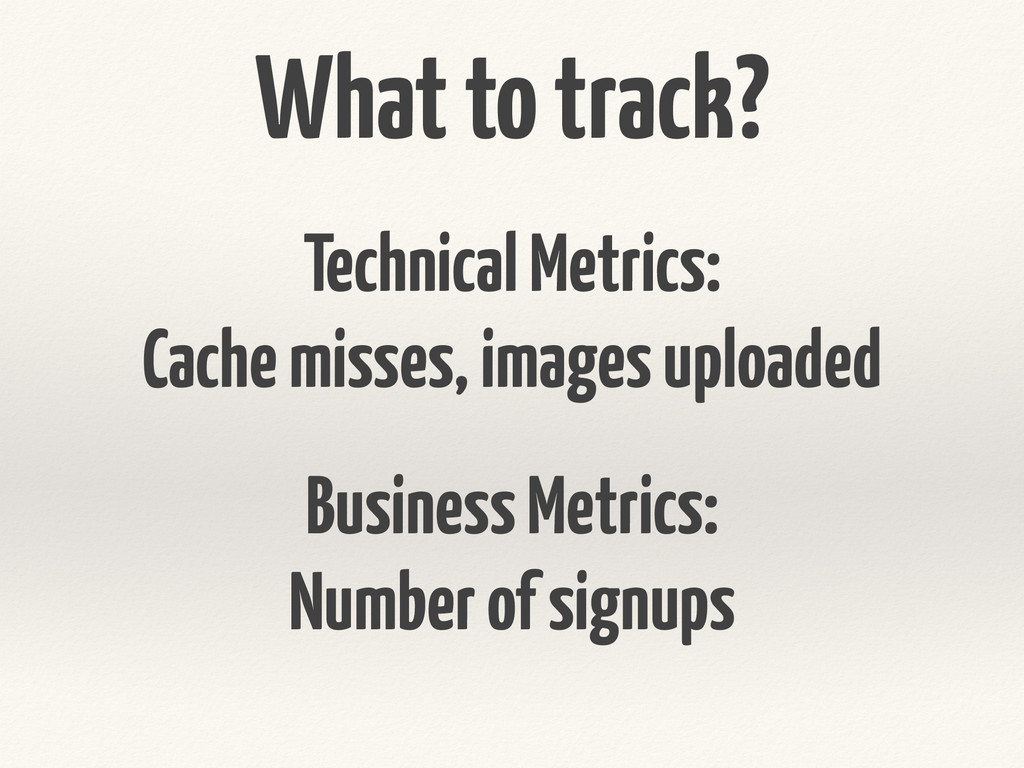 What to track? Technical Metrics: Cache misses,...
