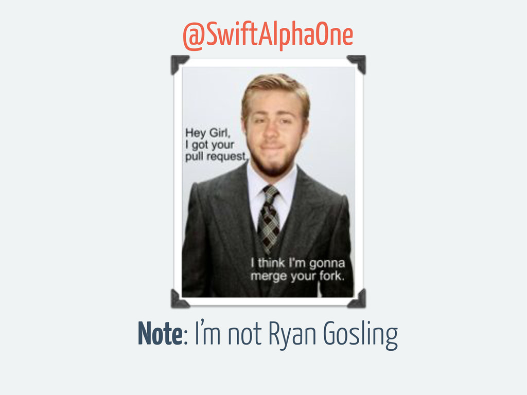 Note: I'm not Ryan Gosling @SwiftAlphaOne