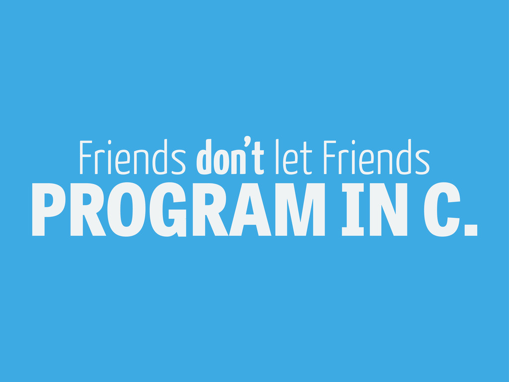 Friends don't let Friends PROGRAM IN C.