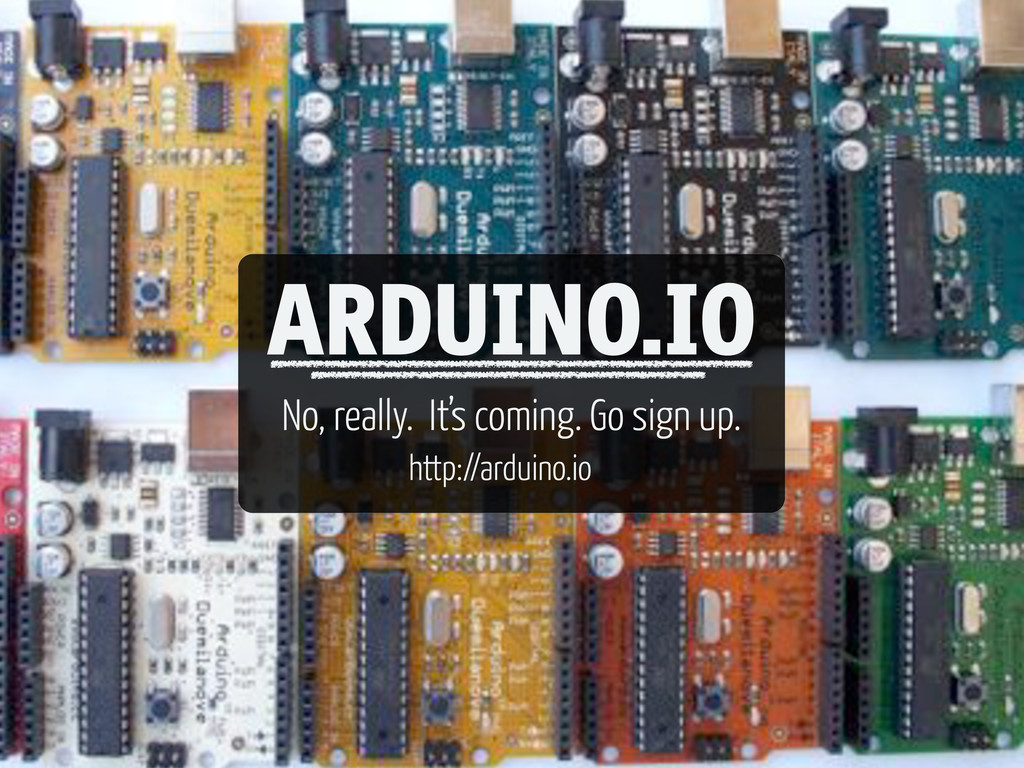 ARDUINO.IO No, really. It's coming. Go sign up....