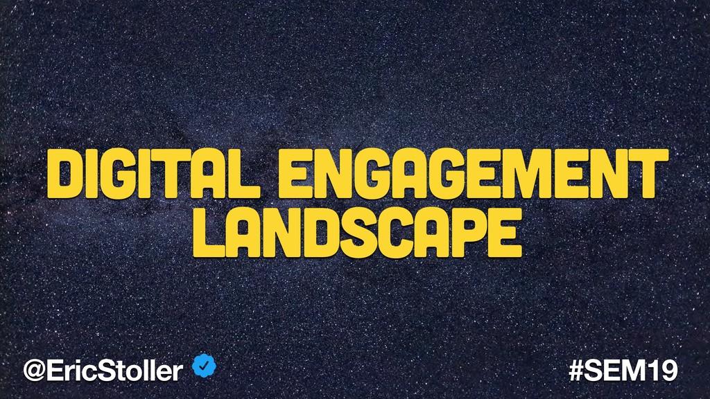 @EricStoller #SEM19 Digital Engagement Landscape