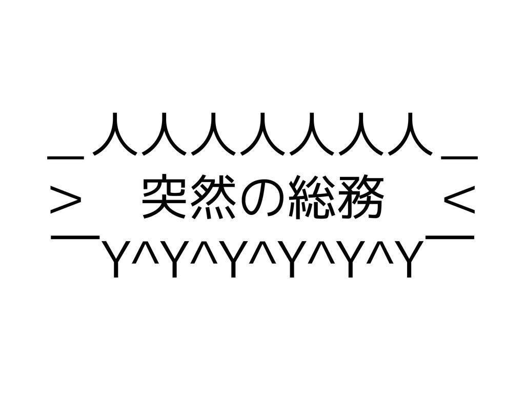 _人人人人人人人_ > 突然の総務 <  ̄Y^Y^Y^Y^Y^Y ̄