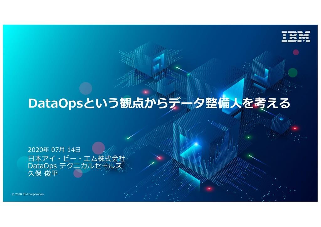© 2020 IBM Corporation DataOpsという観点からデータ整備⼈を考える...