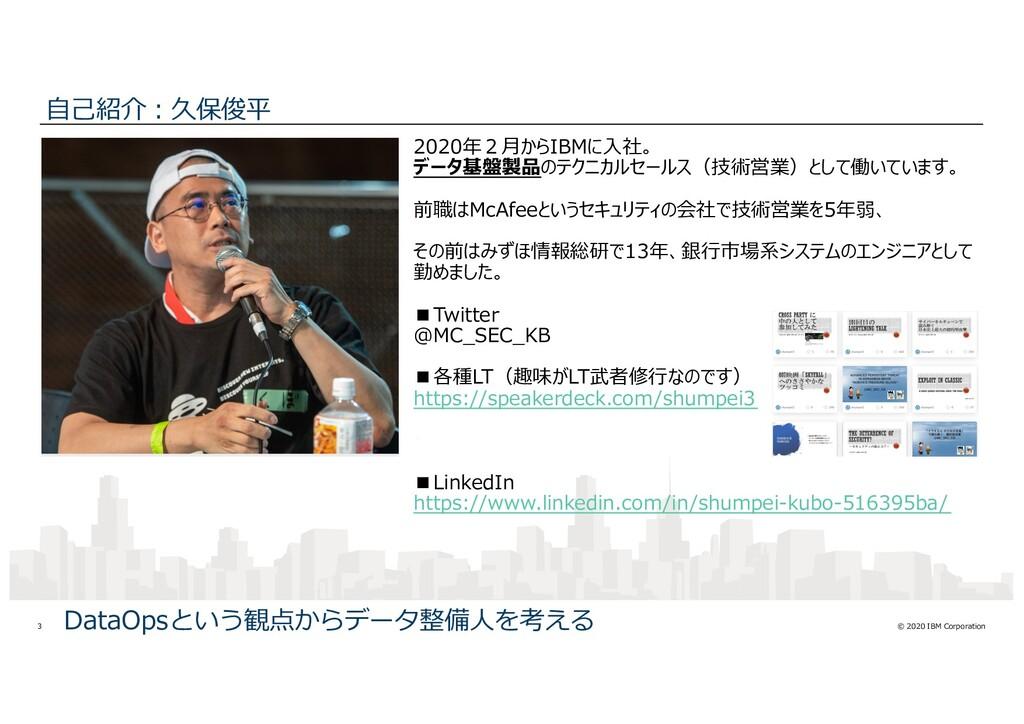 © 2020 IBM Corporation 3 ⾃⼰紹介︓久保俊平 2020年2⽉からIBM...