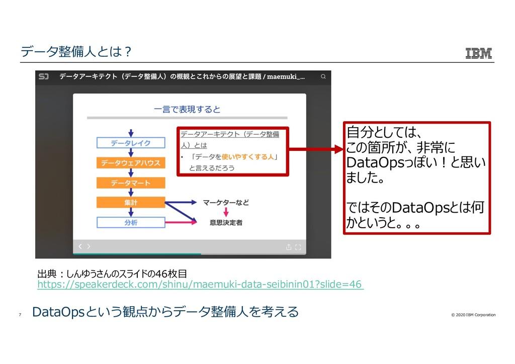 © 2020 IBM Corporation 7 データ整備⼈とは︖ DataOpsという観点...