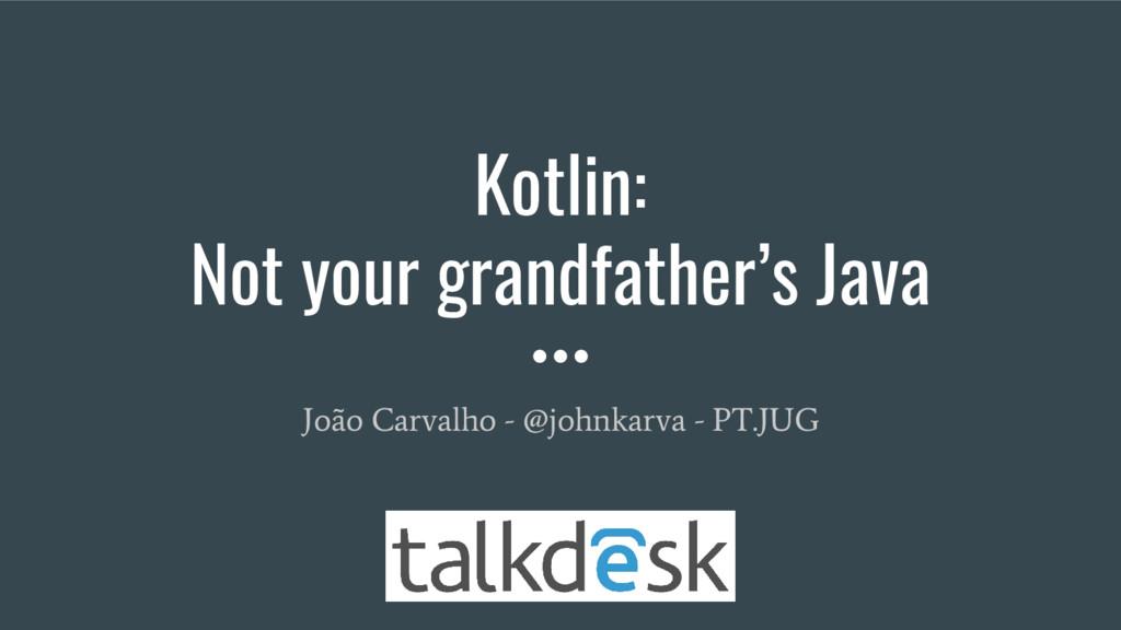 Kotlin: Not your grandfather's Java João Carval...