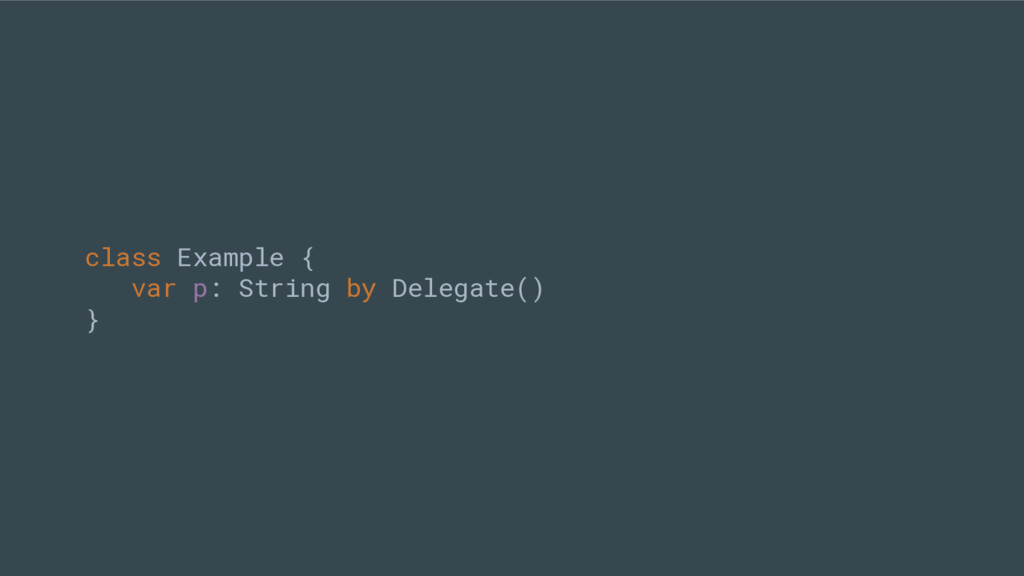 class Example { var p: String by Delegate() }