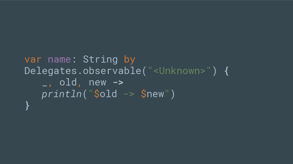 """var name: String by Delegates.observable(""""<Unkn..."""