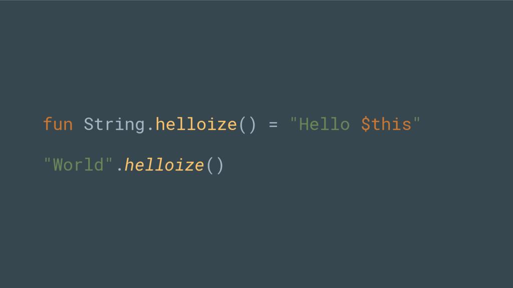 "fun String.helloize() = ""Hello $this"" ""World"".h..."