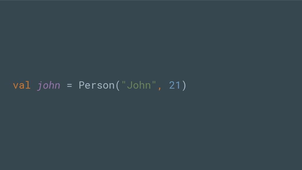 """val john = Person(""""John"""", 21)"""