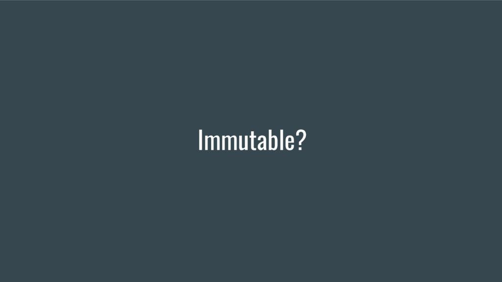 Immutable?